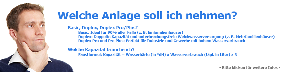 Basic, Duplex, Duplex Pro/Plus? Basic: Ideal f&uuml;r 90% aller F&auml;lle (z. B. Einfamilienh&auml;user); Duplex: Doppelte Kapazit&auml;t und unterbrechungsfreie Weichwasserversorgung (z. B. Mehrfamilienh&auml;user); Duplex Pro und Pro Plus: Perfekt f&uuml;r Industrie und Gewerbe mit hohem Wasserverbrauch; Welche Kapazit&auml;t brauche ich? Faustformel: Kapazit&auml;t = Wasserh&auml;rte (in &deg;dH) x Wasserverbrauch (t&auml;gl. in Liter) x 3